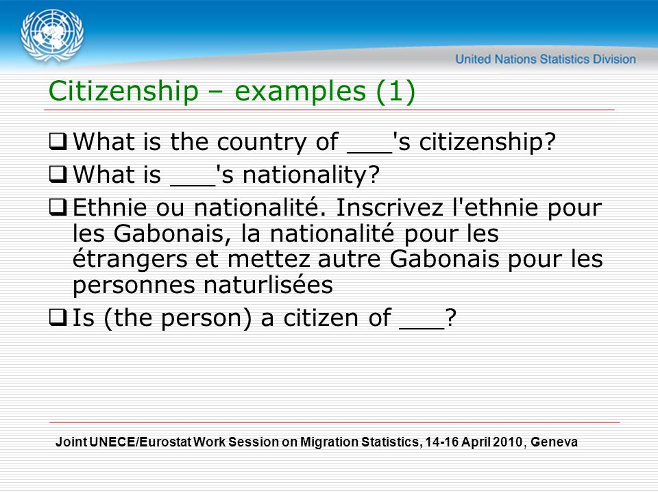 Joint UNECE/Eurostat Work Session on Migration Statistics, April 2010, Geneva Citizenship – examples (1)  What is the country of ___ s citizenship.
