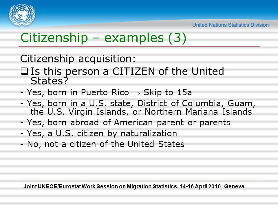 Joint UNECE/Eurostat Work Session on Migration Statistics, April 2010, Geneva Citizenship – examples (3) Citizenship acquisition:  Is this person a CITIZEN of the United States.