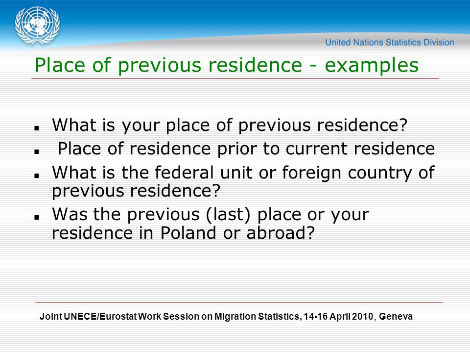 Joint UNECE/Eurostat Work Session on Migration Statistics, April 2010, Geneva Place of previous residence - examples What is your place of previous residence.