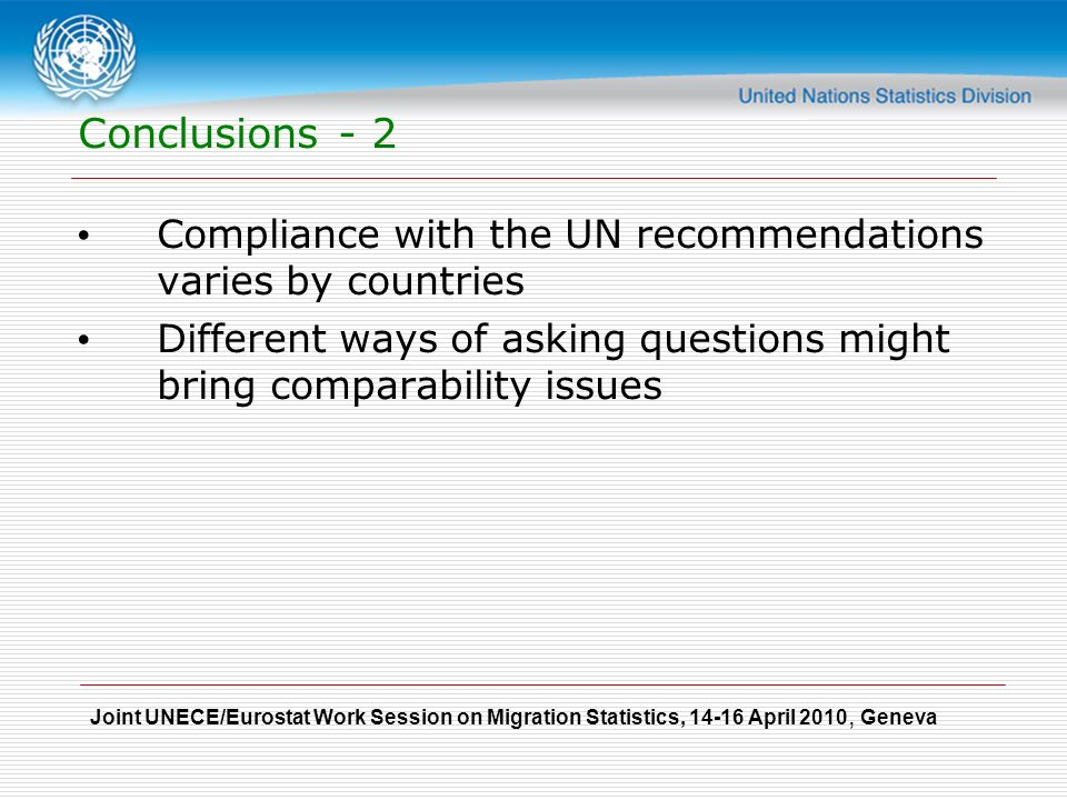 Joint UNECE/Eurostat Work Session on Migration Statistics, April 2010, Geneva Conclusions - 2 Compliance with the UN recommendations varies by countries Different ways of asking questions might bring comparability issues