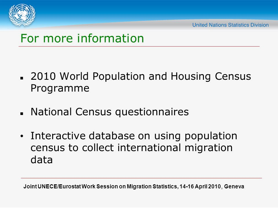 Joint UNECE/Eurostat Work Session on Migration Statistics, April 2010, Geneva For more information 2010 World Population and Housing Census Programme National Census questionnaires Interactive database on using population census to collect international migration data