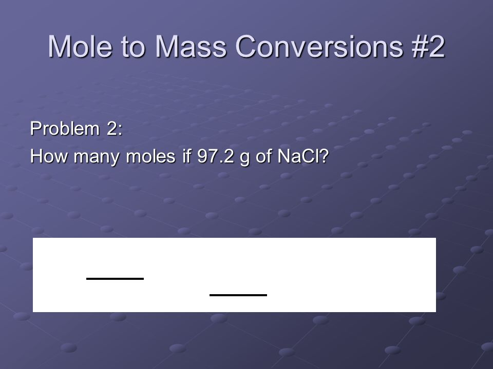 Mole to Mass Conversions #2 Problem 2: How many moles if 97.2 g of NaCl 1