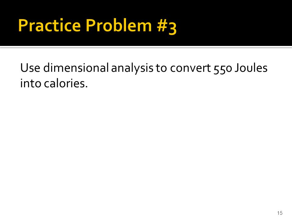 Use dimensional analysis to convert 550 Joules into calories. 15