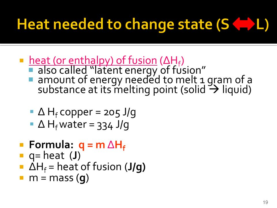  heat (or enthalpy) of fusion (ΔH f )  also called latent energy of fusion  amount of energy needed to melt 1 gram of a substance at its melting point (solid  liquid)  Δ H f copper = 205 J/g  Δ H f water = 334 J/g  Formula: q = m ΔH f  q= heat (J)  ΔH f = heat of fusion (J/g)  m = mass (g) 19
