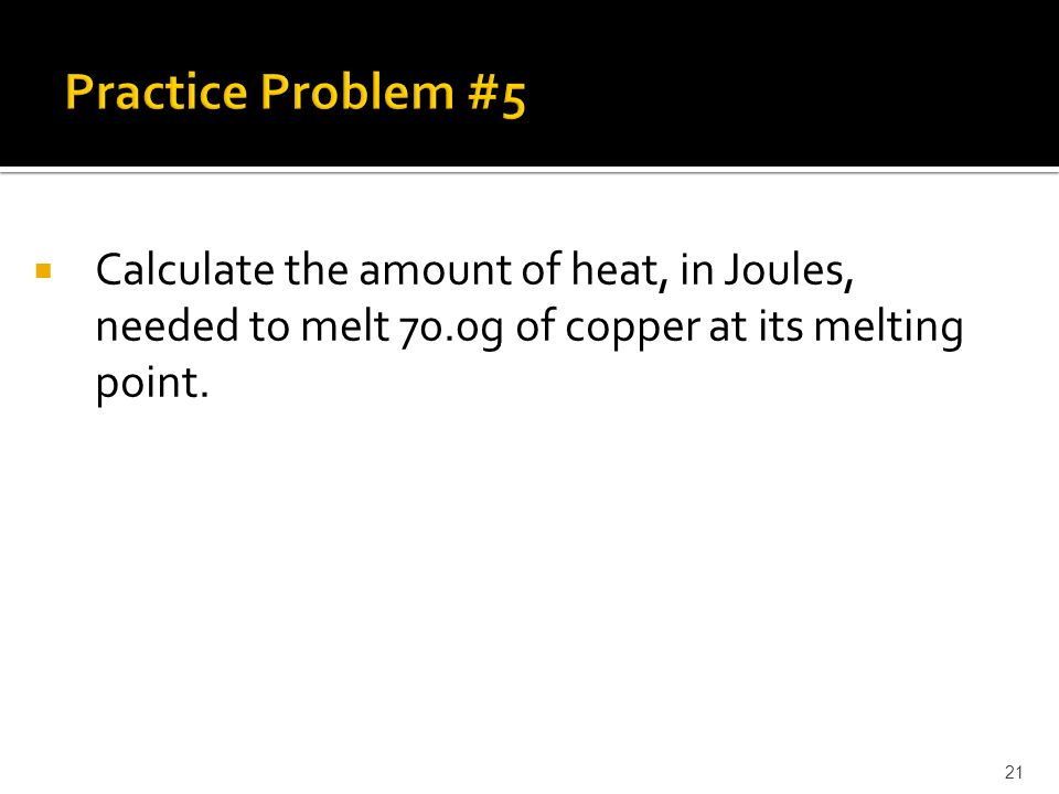  Calculate the amount of heat, in Joules, needed to melt 70.0g of copper at its melting point. 21