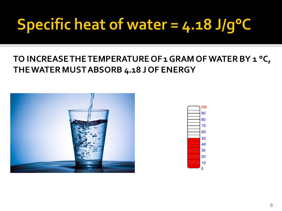 TO INCREASE THE TEMPERATURE OF 1 GRAM OF WATER BY 1 °C, THE WATER MUST ABSORB 4.18 J OF ENERGY 6
