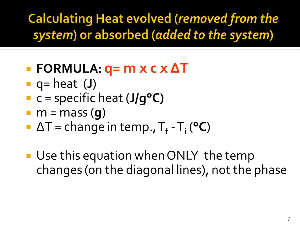  FORMULA: q= m x c x ΔT  q= heat (J)  c = specific heat (J/g°C)  m = mass (g)  ΔT = change in temp., T f - T i (°C)  Use this equation when ONLY the temp changes (on the diagonal lines), not the phase 9