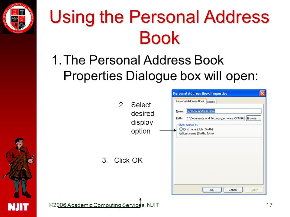 ©2006 Academic Computing Services, NJIT17 Using the Personal Address Book 1.The Personal Address Book Properties Dialogue box will open: 2.Select desired display option 3.Click OK