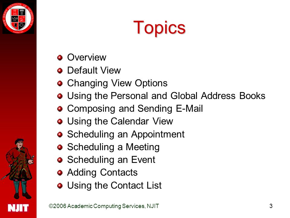 ©2006 Academic Computing Services, NJIT3 Topics Overview Default View Changing View Options Using the Personal and Global Address Books Composing and Sending  Using the Calendar View Scheduling an Appointment Scheduling a Meeting Scheduling an Event Adding Contacts Using the Contact List