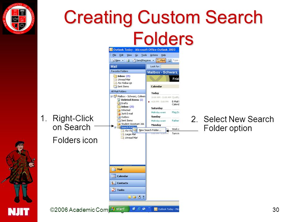 ©2006 Academic Computing Services, NJIT30 Creating Custom Search Folders 1.Right-Click on Search Folders icon 2.Select New Search Folder option