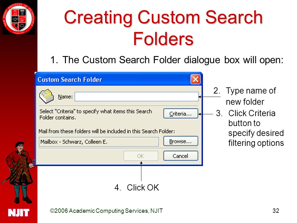 ©2006 Academic Computing Services, NJIT32 Creating Custom Search Folders 1.The Custom Search Folder dialogue box will open: 2.Type name of new folder 3.Click Criteria button to specify desired filtering options 4.Click OK