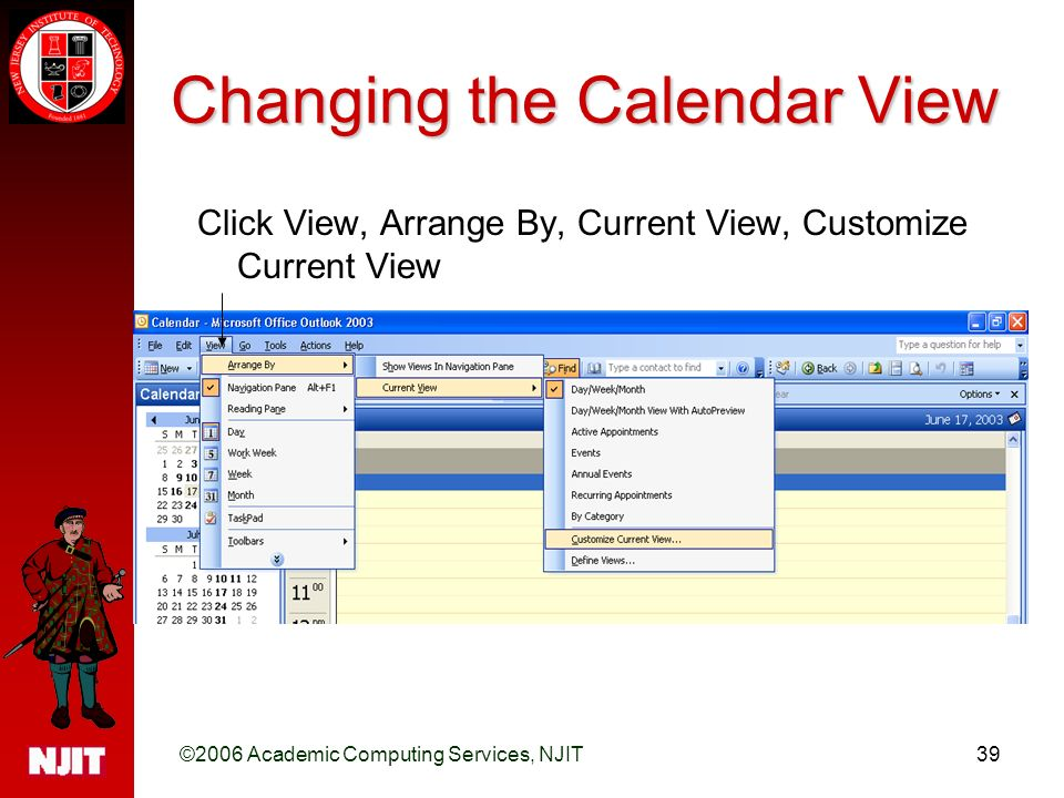 ©2006 Academic Computing Services, NJIT39 Changing the Calendar View Click View, Arrange By, Current View, Customize Current View
