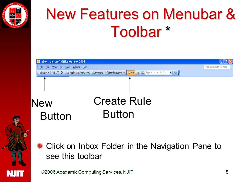 ©2006 Academic Computing Services, NJIT8 New Features on Menubar & Toolbar * New Button Create Rule Button Click on Inbox Folder in the Navigation Pane to see this toolbar