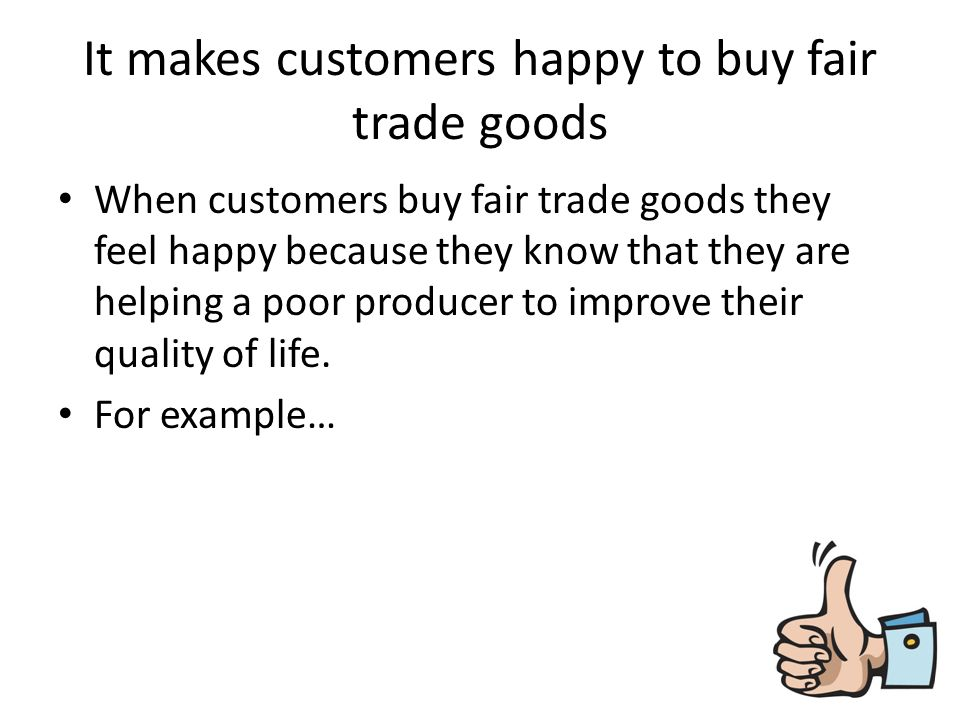 Investigate how the purchase of fairly traded goods may have a positive or negative impact on people?