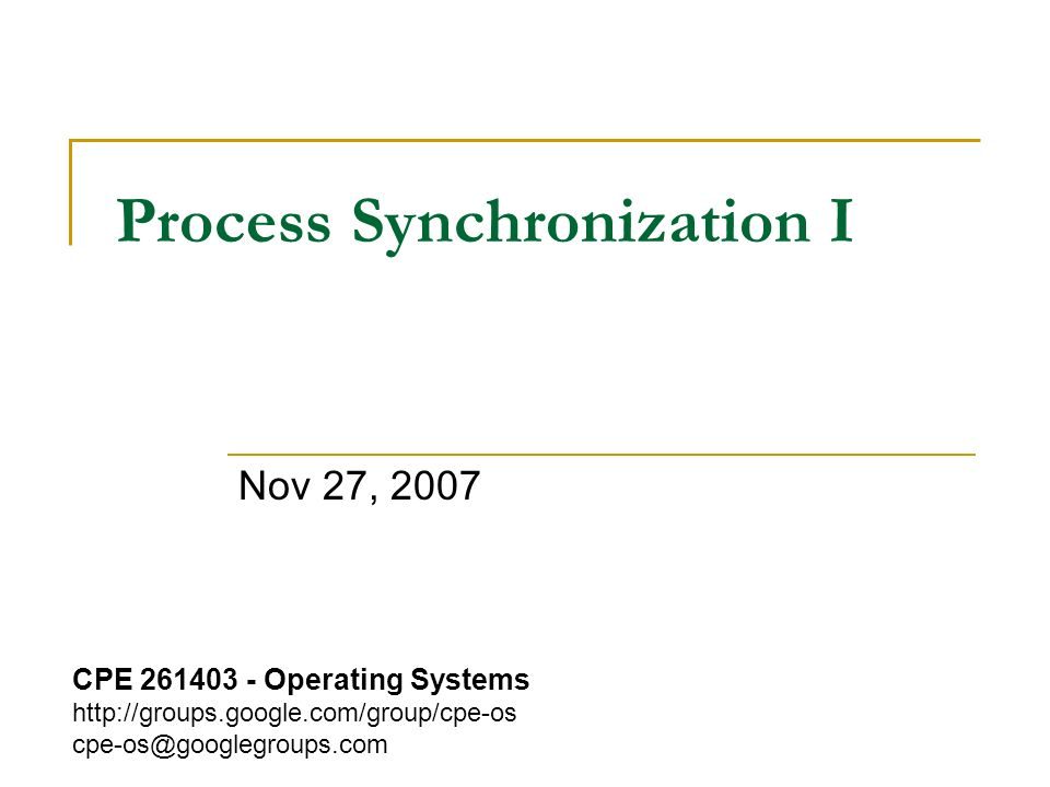 Process Synchronization I Nov 27, 2007 CPE 261403 - Operating Systems http://groups.google.com/group/cpe-os cpe-os@googlegroups.com