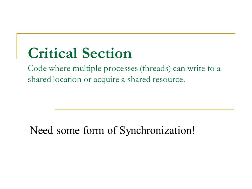 Critical Section Code where multiple processes (threads) can write to a shared location or acquire a shared resource.