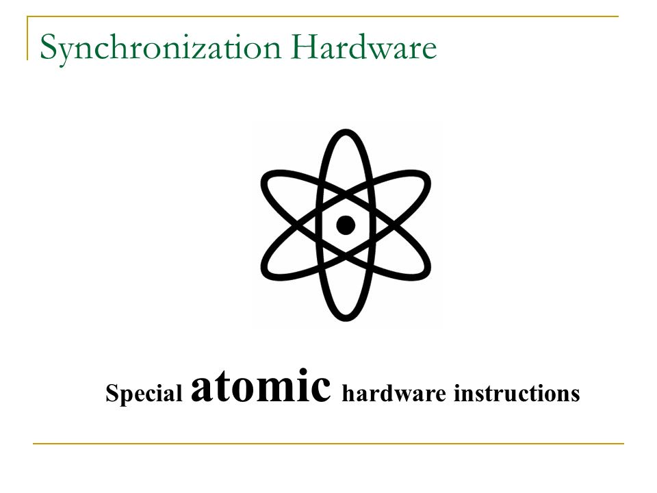Synchronization Hardware Special atomic hardware instructions