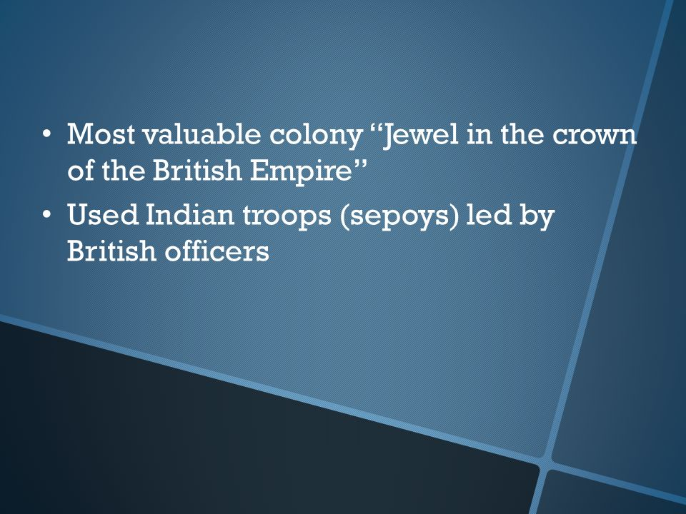 Most valuable colony Jewel in the crown of the British Empire Used Indian troops (sepoys) led by British officers