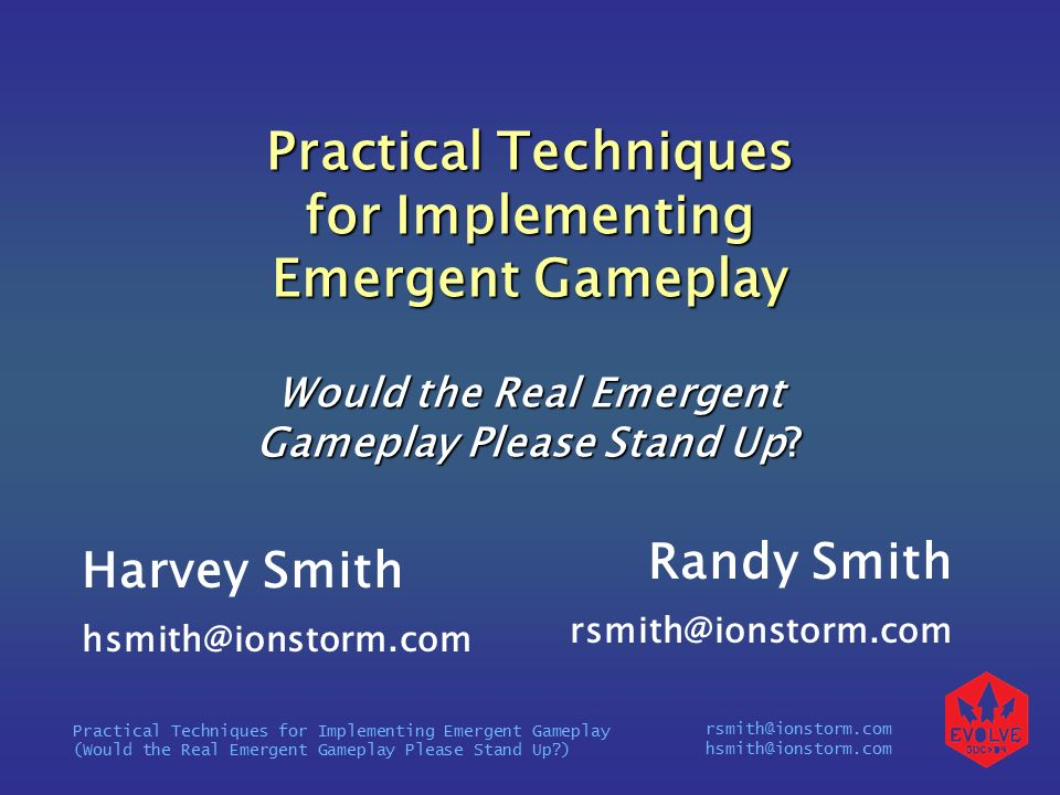 rsmith@ionstorm.com hsmith@ionstorm.com Practical Techniques for Implementing Emergent Gameplay (Would the Real Emergent Gameplay Please Stand Up ) Practical Techniques for Implementing Emergent Gameplay Would the Real Emergent Gameplay Please Stand Up.