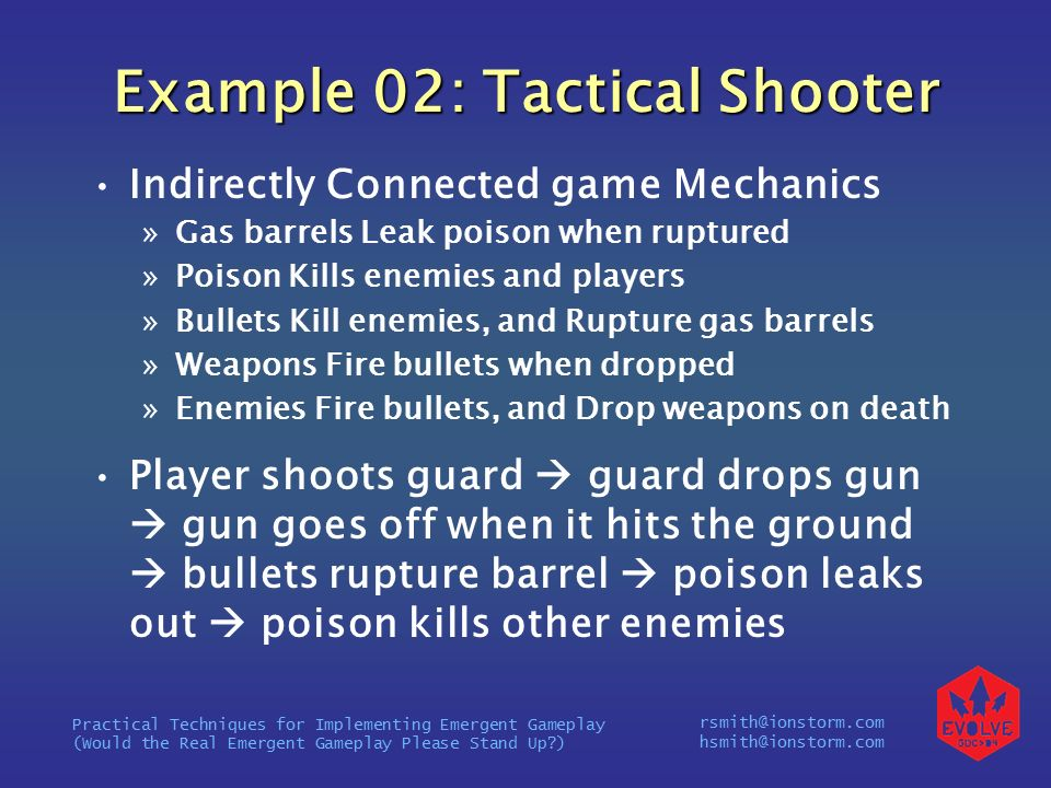 rsmith@ionstorm.com hsmith@ionstorm.com Practical Techniques for Implementing Emergent Gameplay (Would the Real Emergent Gameplay Please Stand Up ) Example 02: Tactical Shooter Indirectly Connected game Mechanics »Gas barrels Leak poison when ruptured »Poison Kills enemies and players »Bullets Kill enemies, and Rupture gas barrels »Weapons Fire bullets when dropped »Enemies Fire bullets, and Drop weapons on death Player shoots guard  guard drops gun  gun goes off when it hits the ground  bullets rupture barrel  poison leaks out  poison kills other enemies