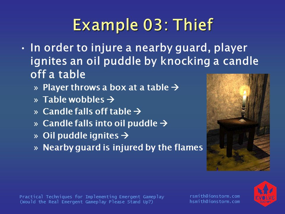 rsmith@ionstorm.com hsmith@ionstorm.com Practical Techniques for Implementing Emergent Gameplay (Would the Real Emergent Gameplay Please Stand Up ) Example 03: Thief In order to injure a nearby guard, player ignites an oil puddle by knocking a candle off a table »Player throws a box at a table  »Table wobbles  »Candle falls off table  »Candle falls into oil puddle  »Oil puddle ignites  »Nearby guard is injured by the flames