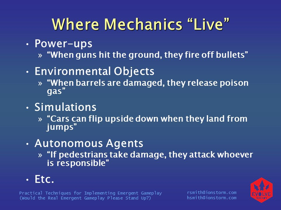 rsmith@ionstorm.com hsmith@ionstorm.com Practical Techniques for Implementing Emergent Gameplay (Would the Real Emergent Gameplay Please Stand Up ) Where Mechanics Live Power-ups » When guns hit the ground, they fire off bullets Environmental Objects » When barrels are damaged, they release poison gas Simulations » Cars can flip upside down when they land from jumps Autonomous Agents » If pedestrians take damage, they attack whoever is responsible Etc.