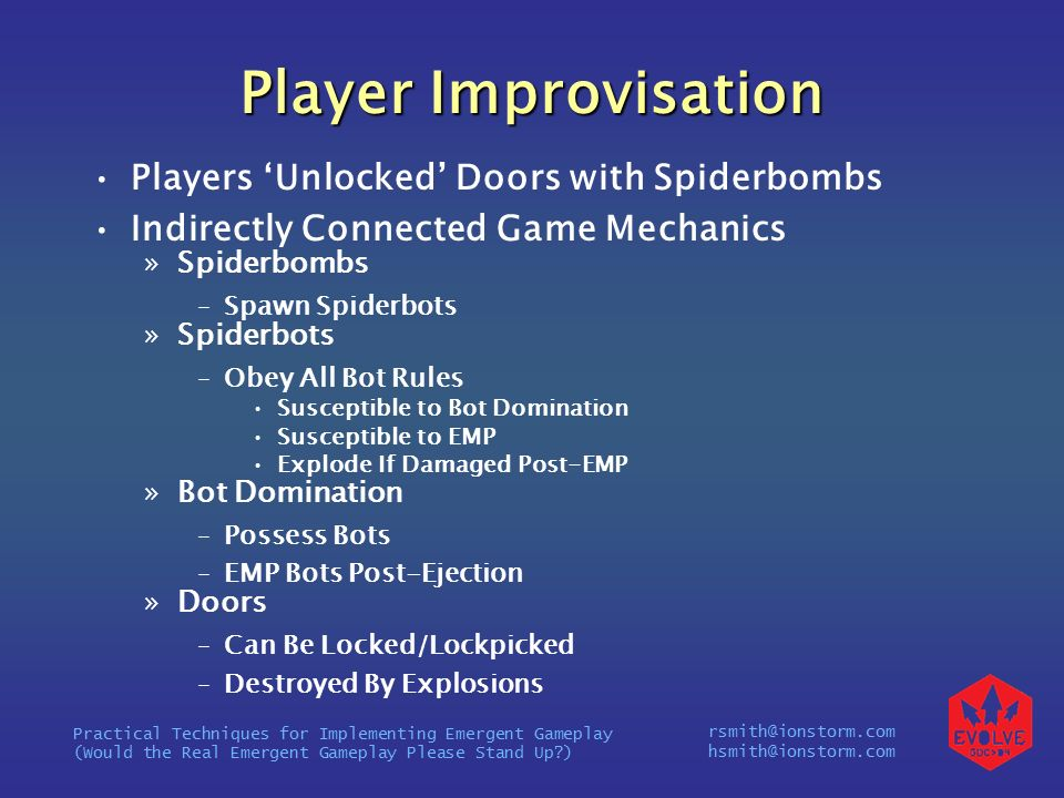 rsmith@ionstorm.com hsmith@ionstorm.com Practical Techniques for Implementing Emergent Gameplay (Would the Real Emergent Gameplay Please Stand Up ) Player Improvisation Players 'Unlocked' Doors with Spiderbombs Indirectly Connected Game Mechanics »Spiderbombs –Spawn Spiderbots »Spiderbots –Obey All Bot Rules Susceptible to Bot Domination Susceptible to EMP Explode If Damaged Post-EMP »Bot Domination –Possess Bots –EMP Bots Post-Ejection »Doors –Can Be Locked/Lockpicked –Destroyed By Explosions