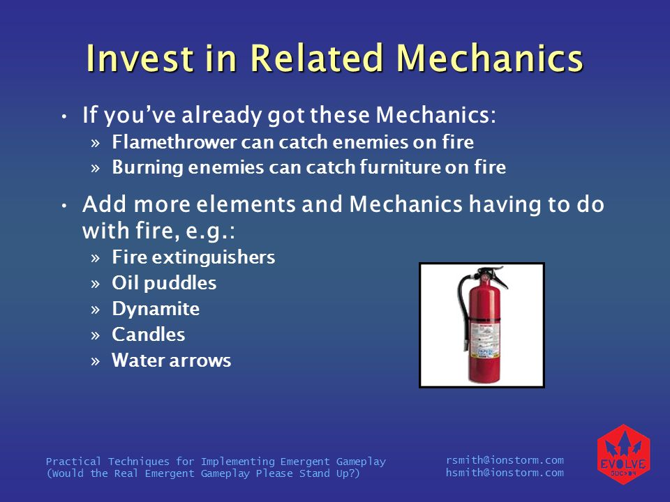 rsmith@ionstorm.com hsmith@ionstorm.com Practical Techniques for Implementing Emergent Gameplay (Would the Real Emergent Gameplay Please Stand Up ) Invest in Related Mechanics If you've already got these Mechanics: »Flamethrower can catch enemies on fire »Burning enemies can catch furniture on fire Add more elements and Mechanics having to do with fire, e.g.: »Fire extinguishers »Oil puddles »Dynamite »Candles »Water arrows