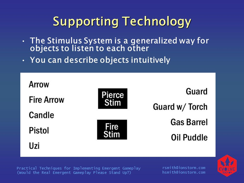rsmith@ionstorm.com hsmith@ionstorm.com Practical Techniques for Implementing Emergent Gameplay (Would the Real Emergent Gameplay Please Stand Up ) Supporting Technology The Stimulus System is a generalized way for objects to listen to each other You can describe objects intuitively
