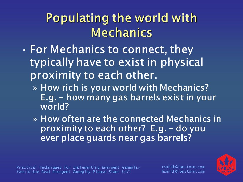 rsmith@ionstorm.com hsmith@ionstorm.com Practical Techniques for Implementing Emergent Gameplay (Would the Real Emergent Gameplay Please Stand Up ) Populating the world with Mechanics For Mechanics to connect, they typically have to exist in physical proximity to each other.