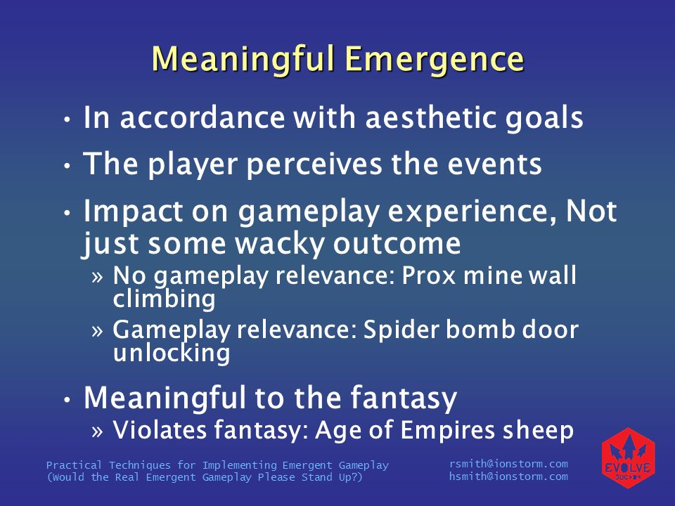 rsmith@ionstorm.com hsmith@ionstorm.com Practical Techniques for Implementing Emergent Gameplay (Would the Real Emergent Gameplay Please Stand Up ) Meaningful Emergence In accordance with aesthetic goals The player perceives the events Impact on gameplay experience, Not just some wacky outcome »No gameplay relevance: Prox mine wall climbing »Gameplay relevance: Spider bomb door unlocking Meaningful to the fantasy »Violates fantasy: Age of Empires sheep