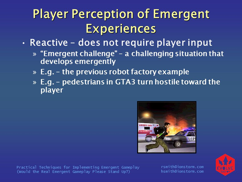 rsmith@ionstorm.com hsmith@ionstorm.com Practical Techniques for Implementing Emergent Gameplay (Would the Real Emergent Gameplay Please Stand Up ) Player Perception of Emergent Experiences Reactive – does not require player input » Emergent challenge – a challenging situation that develops emergently »E.g.