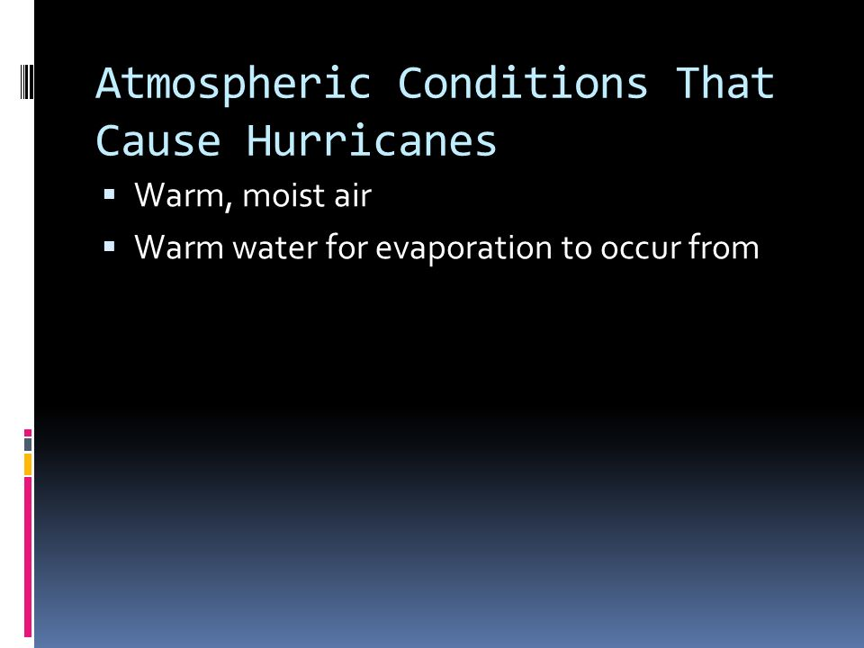Atmospheric Conditions That Cause Hurricanes  Warm, moist air  Warm water for evaporation to occur from