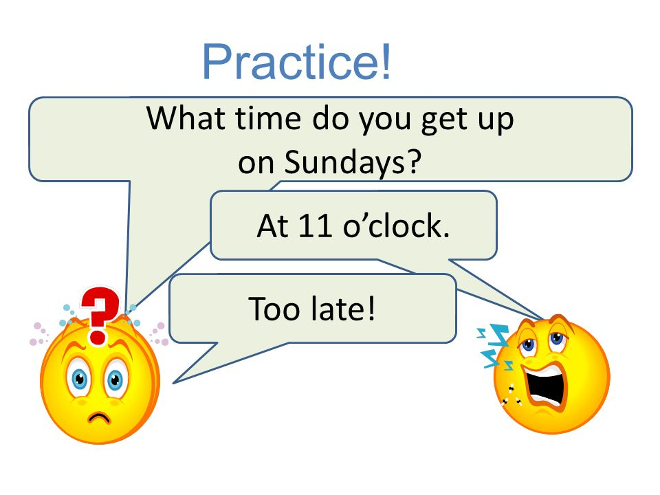 Practice! What time do you get up on Sundays At 11 o'clock. Too late!