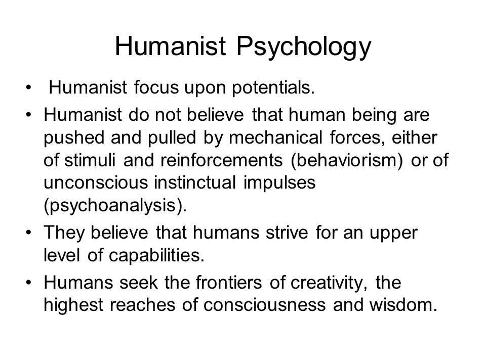 Humanist Psychology Humanist focus upon potentials.