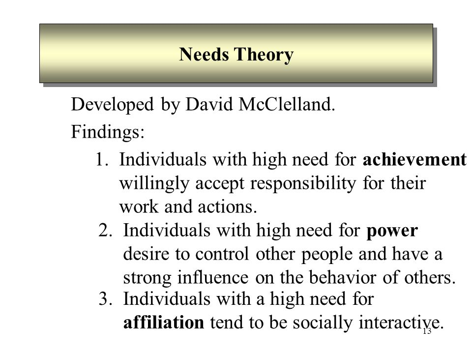 13 Needs Theory Developed by David McClelland. Findings: 1. Individuals with high need for achievement willingly accept responsibility for their work