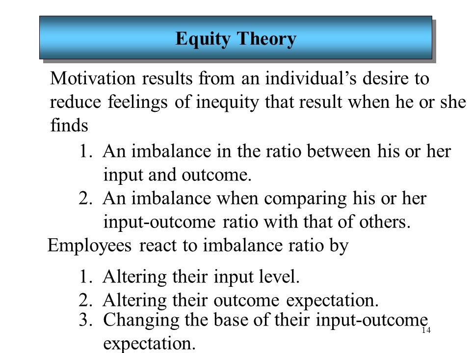 14 Equity Theory Motivation results from an individual's desire to reduce feelings of inequity that result when he or she finds 1. An imbalance in the