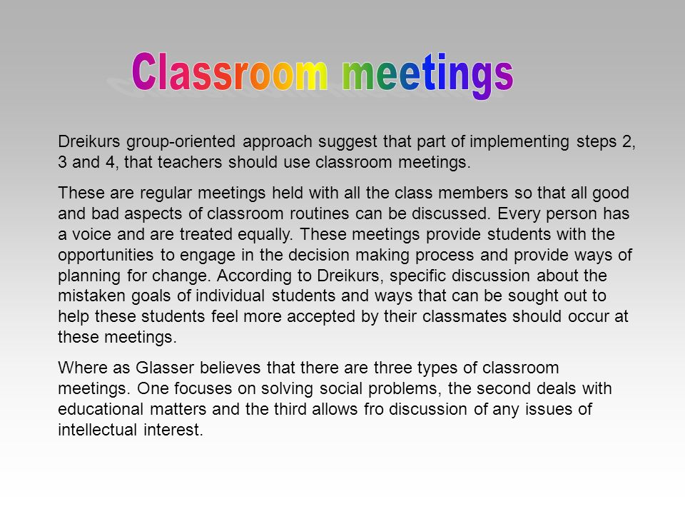 Dreikurs group-oriented approach suggest that part of implementing steps 2, 3 and 4, that teachers should use classroom meetings. These are regular me