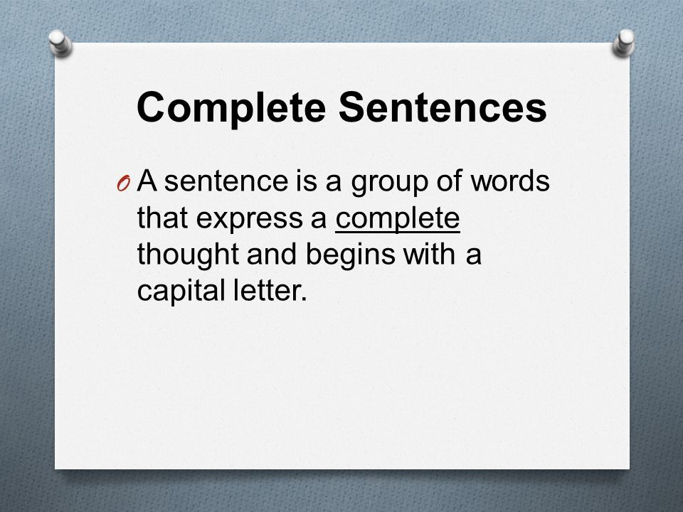 Complete Sentences O A sentence is a group of words that express a complete thought and begins with a capital letter.