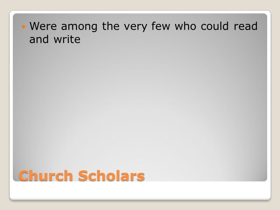 Church Scholars Were among the very few who could read and write