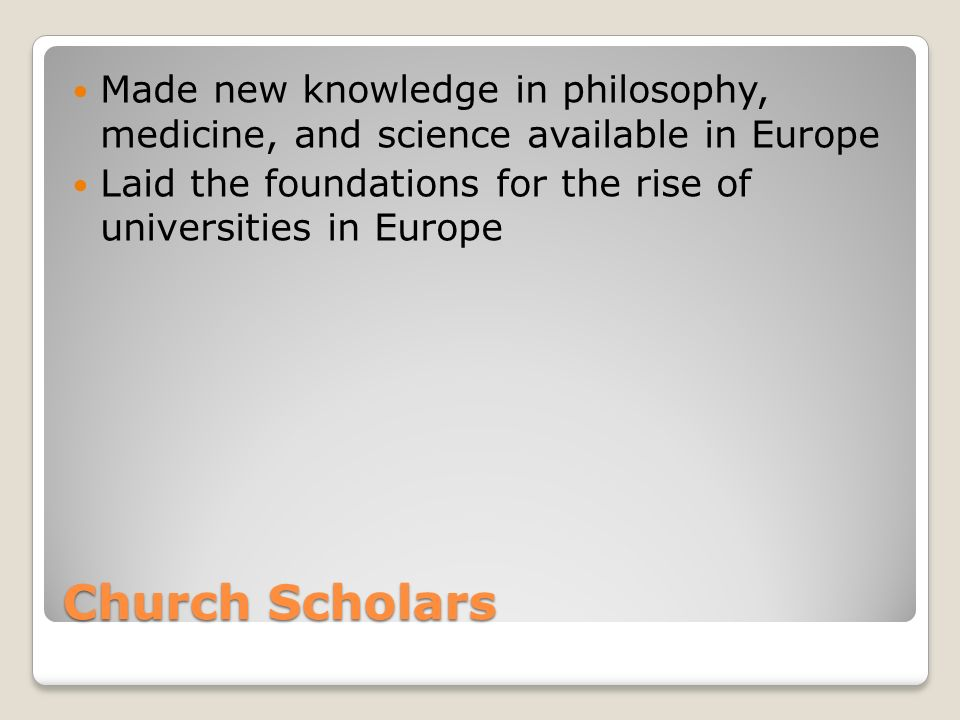 Church Scholars Made new knowledge in philosophy, medicine, and science available in Europe Laid the foundations for the rise of universities in Europe
