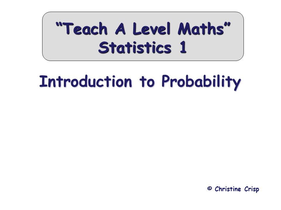 Introduction to Probability © Christine Crisp Teach A Level Maths Statistics 1