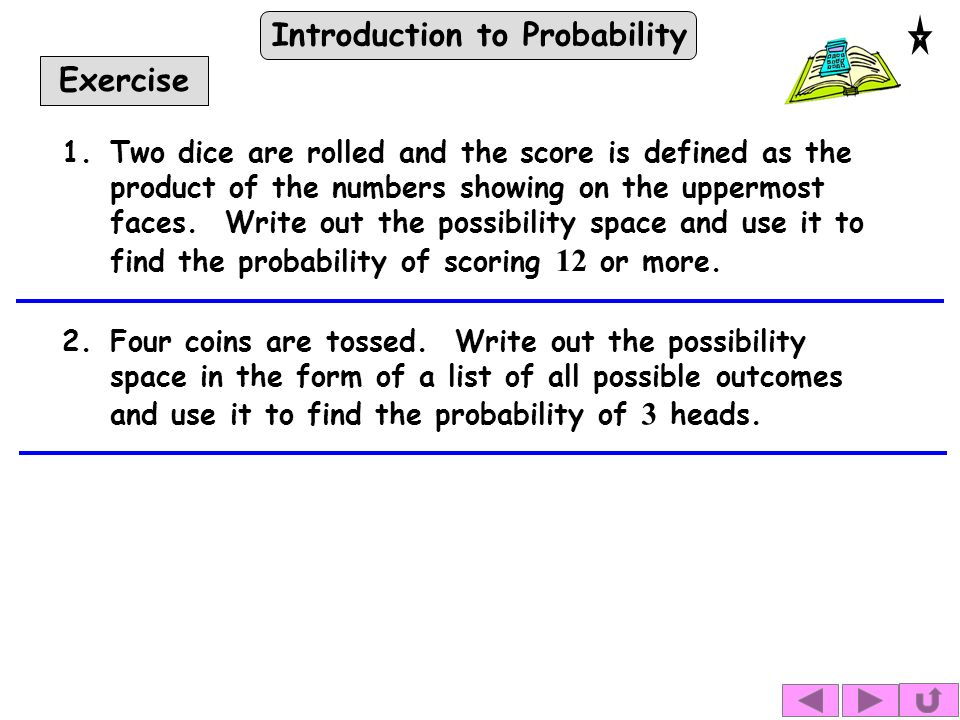 Introduction to Probability Exercise 1.Two dice are rolled and the score is defined as the product of the numbers showing on the uppermost faces.