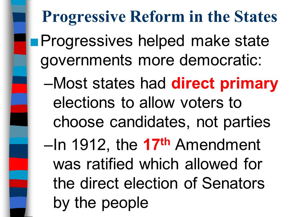 Progressive Reform in the States ■Progressives helped make state governments more democratic: –Most states had direct primary elections to allow voters to choose candidates, not parties –In 1912, the 17 th Amendment was ratified which allowed for the direct election of Senators by the people