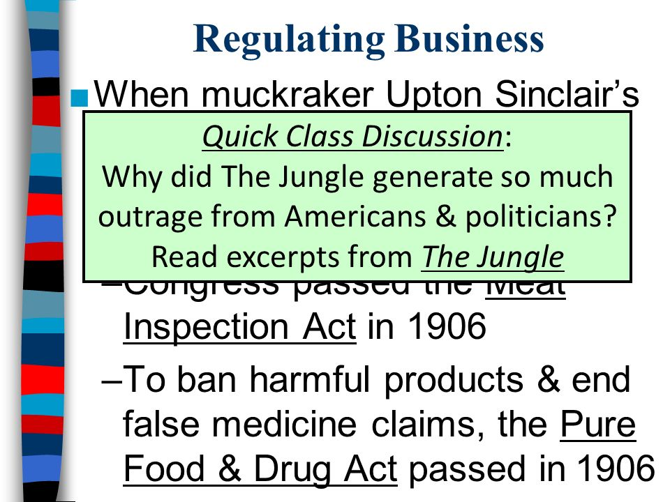Regulating Business ■When muckraker Upton Sinclair's The Jungle was published, Roosevelt pushed for regulation of the meat packing industry –Congress passed the Meat Inspection Act in 1906 –To ban harmful products & end false medicine claims, the Pure Food & Drug Act passed in 1906 Quick Class Discussion: Why did The Jungle generate so much outrage from Americans & politicians.