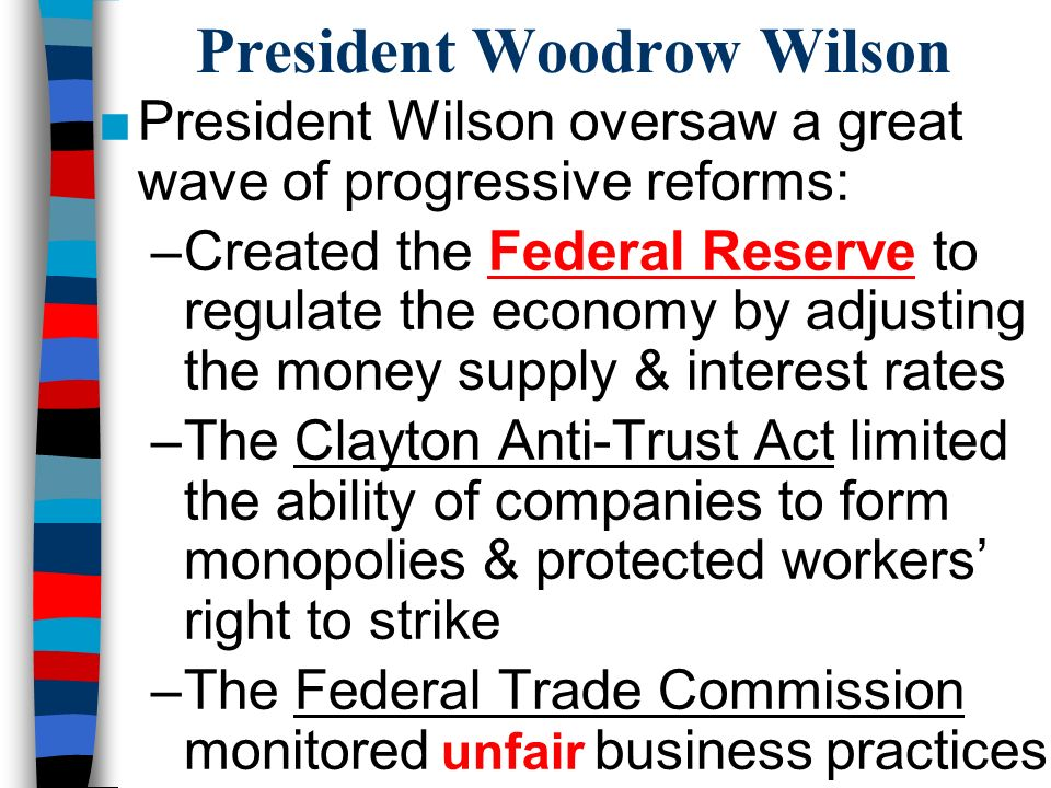 President Woodrow Wilson ■President Wilson oversaw a great wave of progressive reforms: –Created the Federal Reserve to regulate the economy by adjusting the money supply & interest rates –The Clayton Anti-Trust Act limited the ability of companies to form monopolies & protected workers' right to strike –The Federal Trade Commission monitored unfair business practices