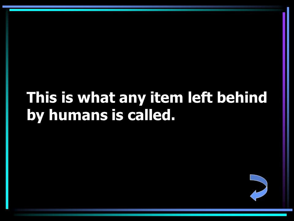 This is what any item left behind by humans is called.