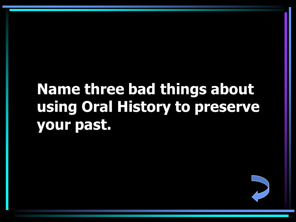 Name three bad things about using Oral History to preserve your past.