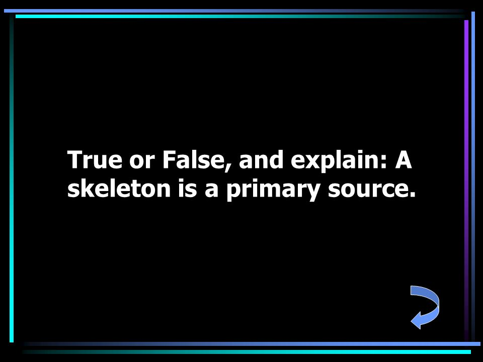 True or False, and explain: A skeleton is a primary source.