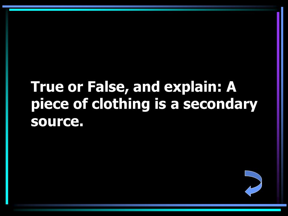 True or False, and explain: A piece of clothing is a secondary source.